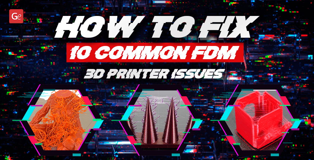 3D printing troubleshooting guide to fix 10 common FDM 3D printer issues