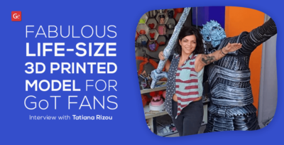 Fabulous Life-Size 3D Printed Model for Game of Thrones Fans: Interview with Tatiana Rizou